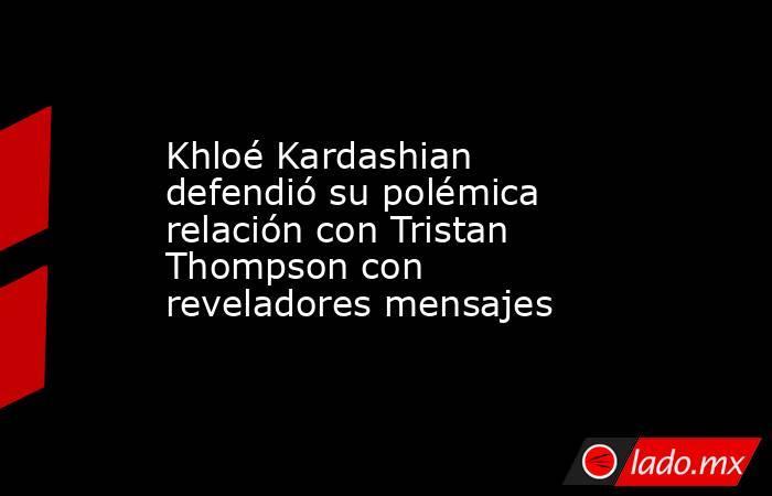 Khloé Kardashian defendió su polémica relación con Tristan Thompson con reveladores mensajes. Noticias en tiempo real