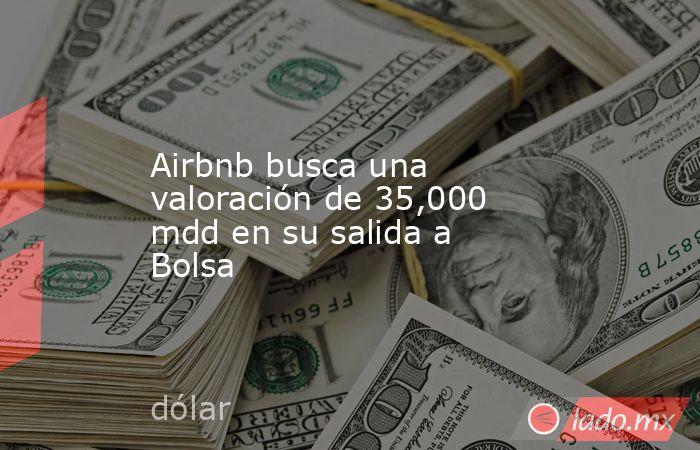 Airbnb busca una valoración de 35,000 mdd en su salida a Bolsa. Noticias en tiempo real