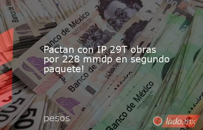 Pactan con IP 29T obras por 228 mmdp en segundo paquete!. Noticias en tiempo real