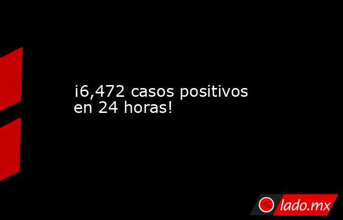 ¡6,472 casos positivos en 24 horas!. Noticias en tiempo real