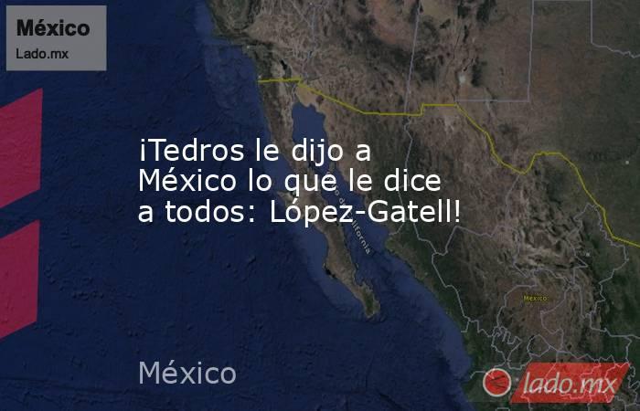 ¡Tedros le dijo a México lo que le dice a todos: López-Gatell!. Noticias en tiempo real