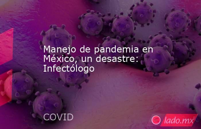 Manejo de pandemia en México, un desastre: Infectólogo. Noticias en tiempo real
