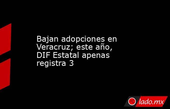 Bajan adopciones en Veracruz; este año, DIF Estatal apenas registra 3. Noticias en tiempo real