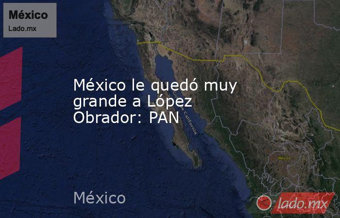 México le quedó muy grande a López Obrador: PAN. Noticias en tiempo real