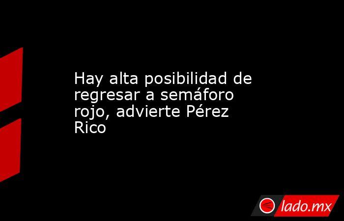 Hay alta posibilidad de regresar a semáforo rojo, advierte Pérez Rico. Noticias en tiempo real