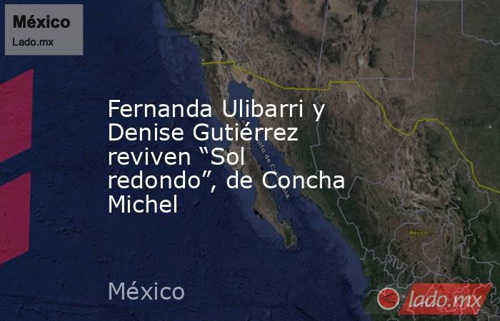 """Fernanda Ulibarri y Denise Gutiérrez reviven """"Sol redondo"""", de Concha Michel. Noticias en tiempo real"""