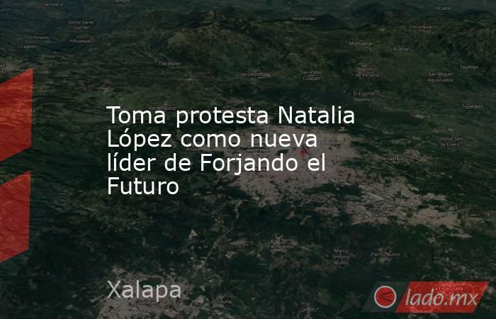 Toma protesta Natalia López como nueva líder de Forjando el Futuro. Noticias en tiempo real