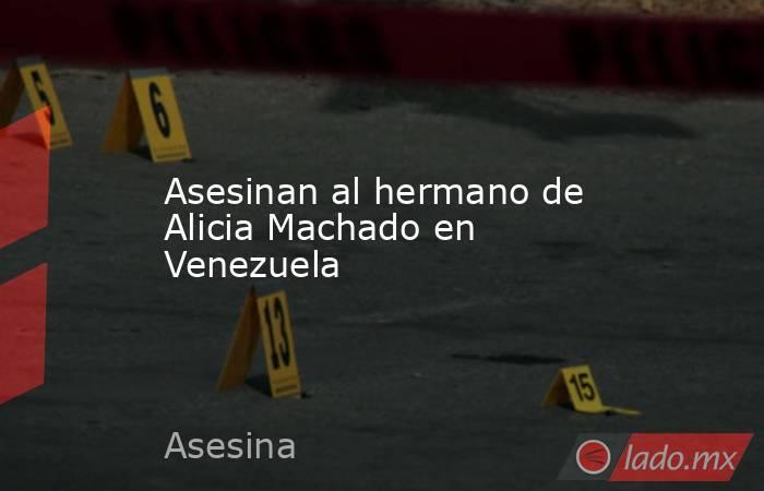 Asesinan al hermano de Alicia Machado en Venezuela. Noticias en tiempo real