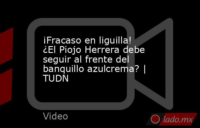 ¡Fracaso en liguilla! ¿El Piojo Herrera debe seguir al frente del banquillo azulcrema? | TUDN. Noticias en tiempo real
