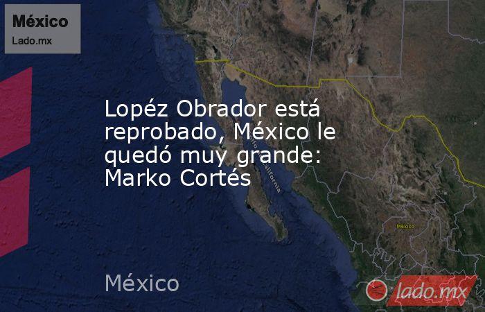 Lopéz Obrador está reprobado, México le quedó muy grande: Marko Cortés. Noticias en tiempo real
