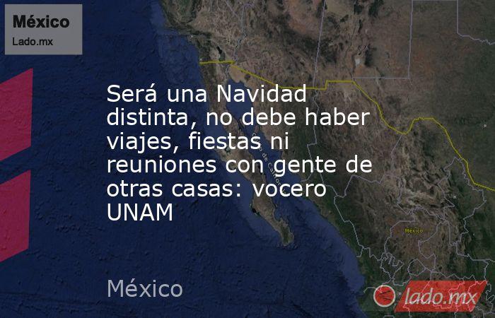 Será una Navidad distinta, no debe haber viajes, fiestas ni reuniones con gente de otras casas: vocero UNAM. Noticias en tiempo real