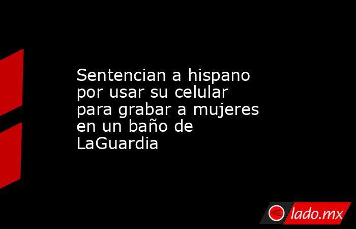 Sentencian a hispano por usar su celular para grabar a mujeres en un baño de LaGuardia. Noticias en tiempo real