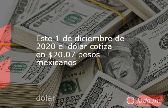 Este 1 de diciembre de 2020 el dólar cotiza en $20.07 pesos mexicanos. Noticias en tiempo real