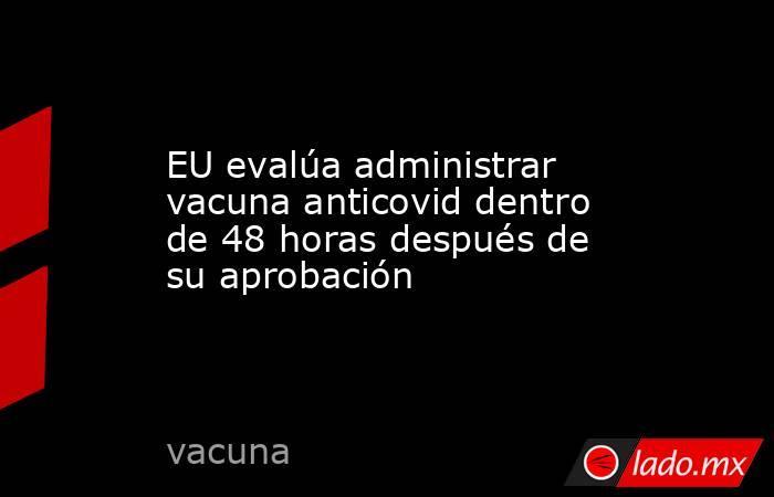 EU evalúa administrar vacuna anticovid dentro de 48 horas después de su aprobación. Noticias en tiempo real