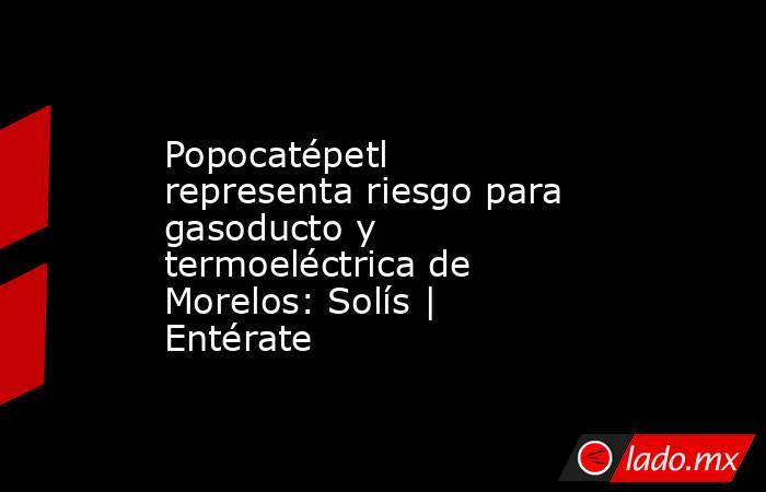 Popocatépetl representa riesgo para gasoducto y termoeléctrica de Morelos: Solís | Entérate. Noticias en tiempo real