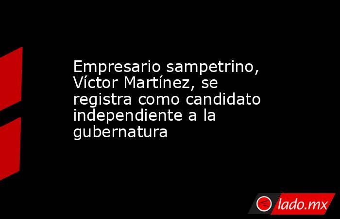 Empresario sampetrino, Víctor Martínez, se registra como candidato independiente a la gubernatura . Noticias en tiempo real