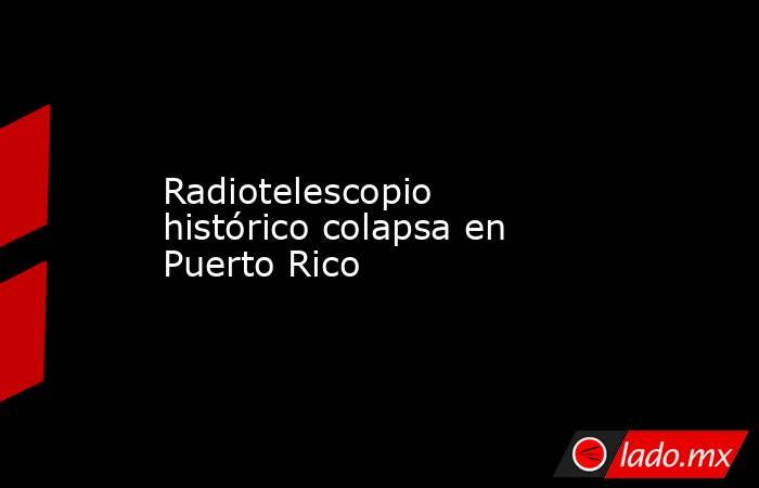 Radiotelescopio histórico colapsa en Puerto Rico. Noticias en tiempo real