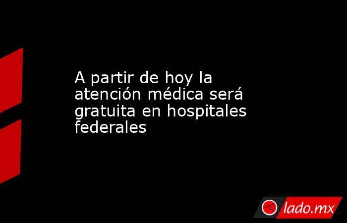 A partir de hoy la atención médica será gratuita en hospitales federales. Noticias en tiempo real
