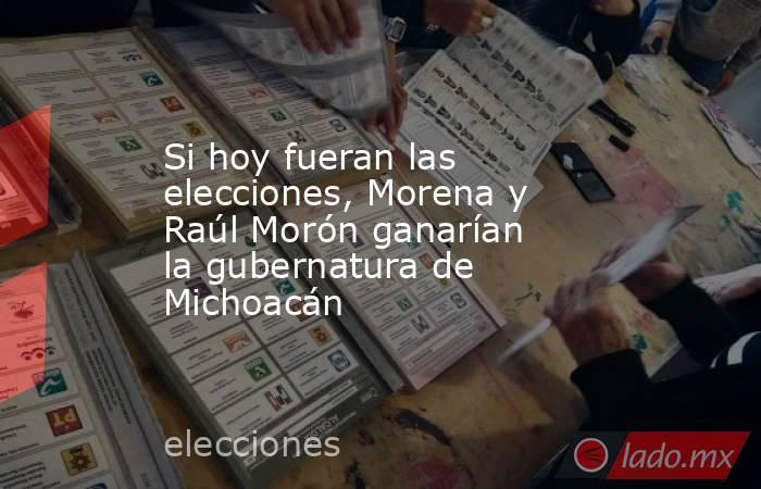 Si hoy fueran las elecciones, Morena y Raúl Morón ganarían la gubernatura de Michoacán . Noticias en tiempo real