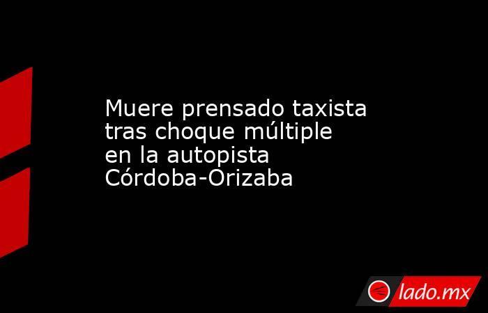 Muere prensado taxista tras choque múltiple en la autopista Córdoba-Orizaba. Noticias en tiempo real