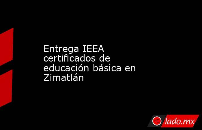 Entrega IEEA certificados de educación básica en Zimatlán. Noticias en tiempo real