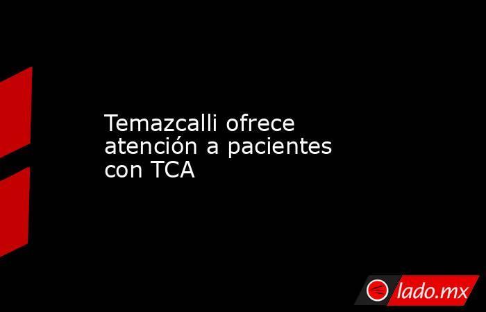 Temazcalli ofrece atención a pacientes con TCA. Noticias en tiempo real