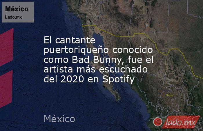 El cantante puertoriqueño conocido como Bad Bunny, fue el artista más escuchado del 2020 en Spotify. Noticias en tiempo real