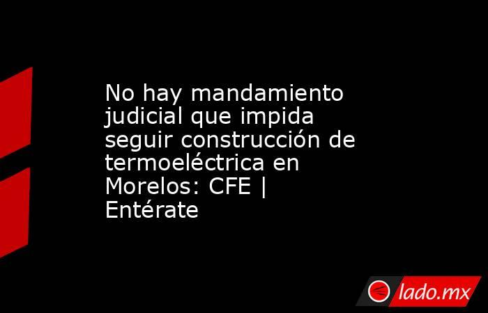 No hay mandamiento judicial que impida seguir construcción de termoeléctrica en Morelos: CFE   Entérate. Noticias en tiempo real