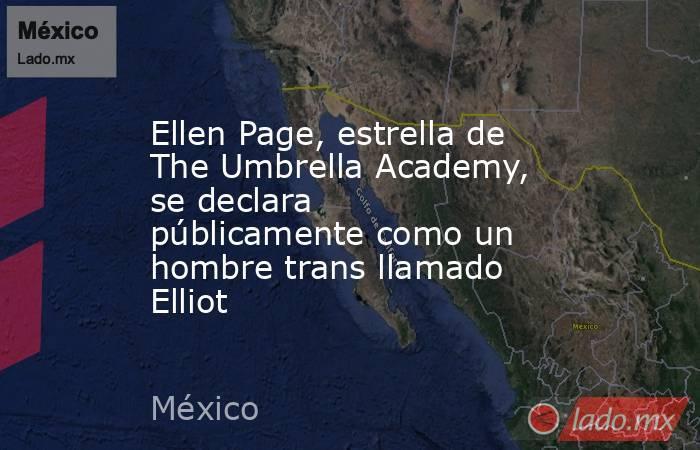 Ellen Page, estrella de The Umbrella Academy, se declara públicamente como un hombre trans llamado Elliot. Noticias en tiempo real