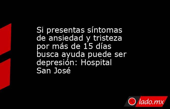 Si presentas síntomas de ansiedad y tristeza por más de 15 días busca ayuda puede ser depresión: Hospital San José. Noticias en tiempo real
