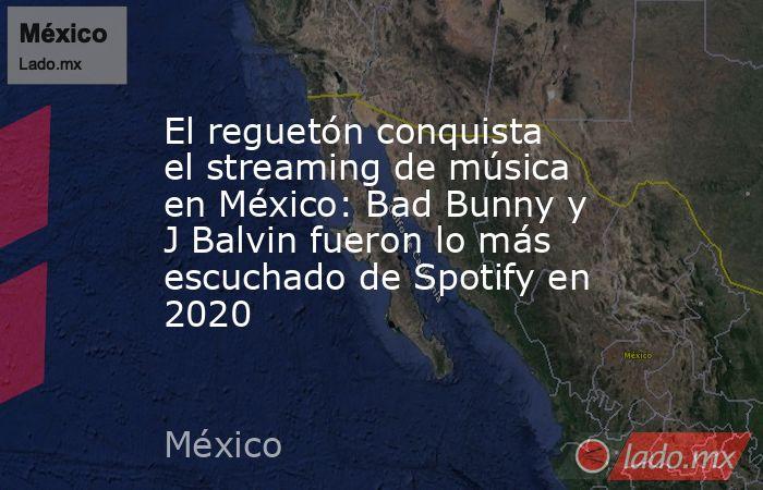 El reguetón conquista el streaming de música en México: Bad Bunny y J Balvin fueron lo más escuchado de Spotify en 2020. Noticias en tiempo real