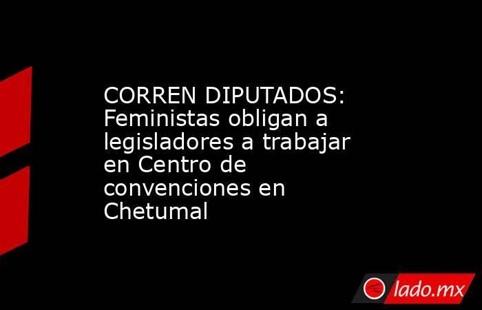 CORREN DIPUTADOS: Feministas obligan a legisladores a trabajar en Centro de convenciones en Chetumal. Noticias en tiempo real