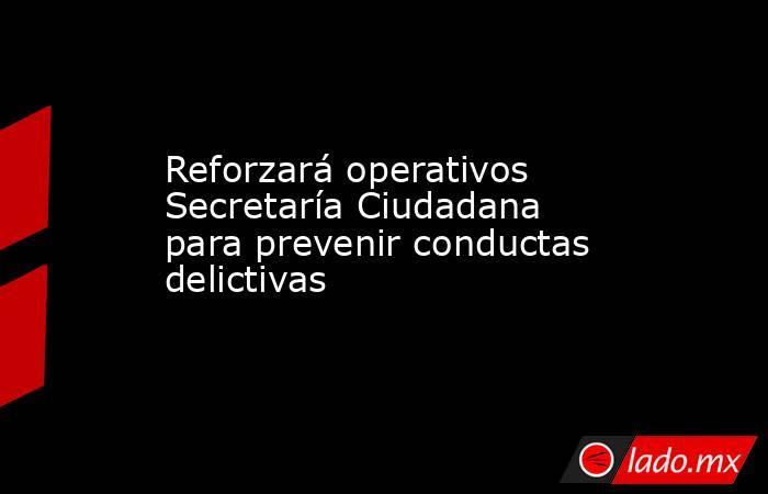 Reforzará operativos Secretaría Ciudadana para prevenir conductas delictivas. Noticias en tiempo real