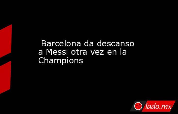 Barcelona da descanso a Messi otra vez en la Champions. Noticias en tiempo real