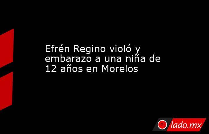 Efrén Regino violó y embarazo a una niña de 12 años en Morelos. Noticias en tiempo real