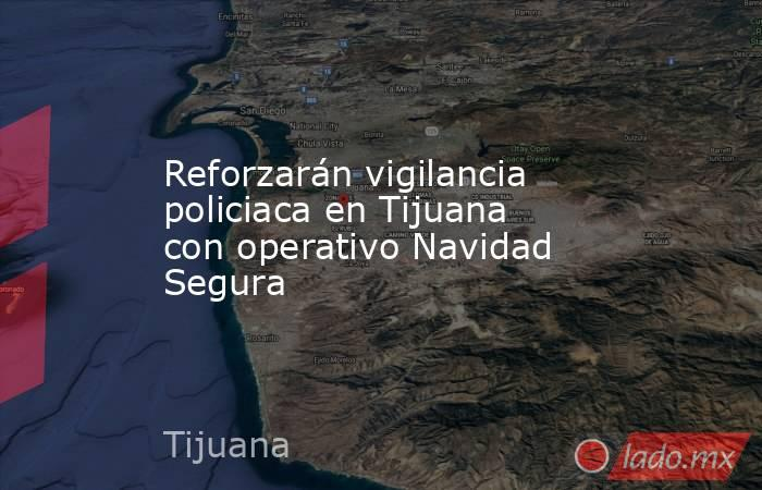 Reforzarán vigilancia policiaca en Tijuana con operativo Navidad Segura. Noticias en tiempo real