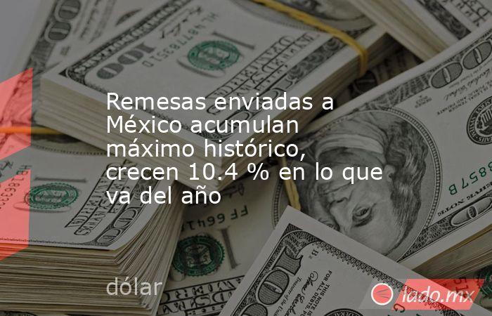 Remesas enviadas a México acumulan máximo histórico, crecen 10.4 % en lo que va del año. Noticias en tiempo real