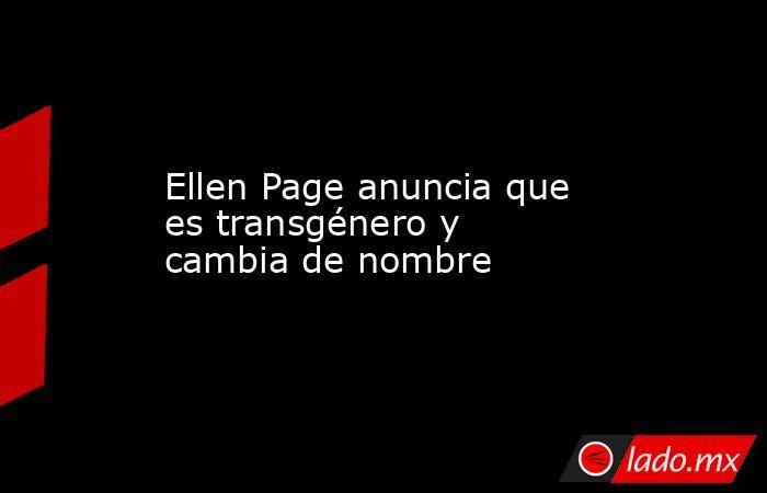 Ellen Page anuncia que es transgénero y cambia de nombre. Noticias en tiempo real