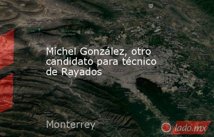 Míchel González, otro candidato para técnico de Rayados . Noticias en tiempo real