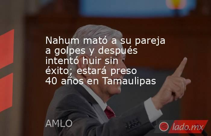Nahum mató a su pareja a golpes y después intentó huir sin éxito; estará preso 40 años en Tamaulipas. Noticias en tiempo real