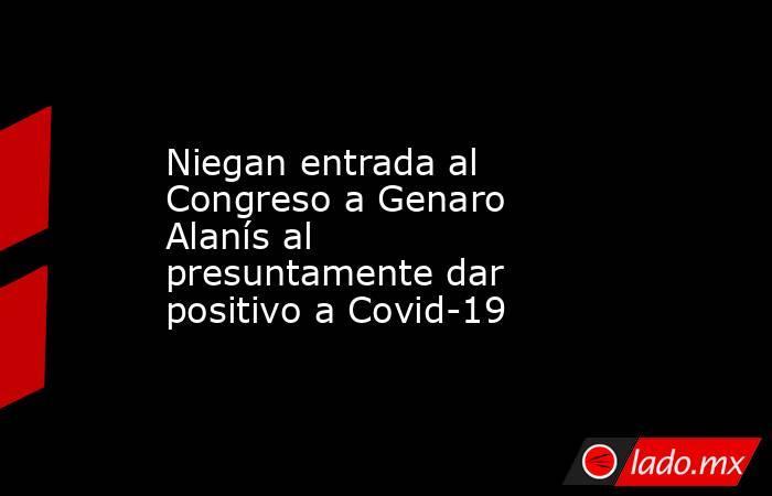 Niegan entrada al Congreso a Genaro Alanís al presuntamente dar positivo a Covid-19 . Noticias en tiempo real