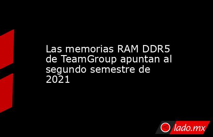 Las memorias RAM DDR5 de TeamGroup apuntan al segundo semestre de 2021. Noticias en tiempo real