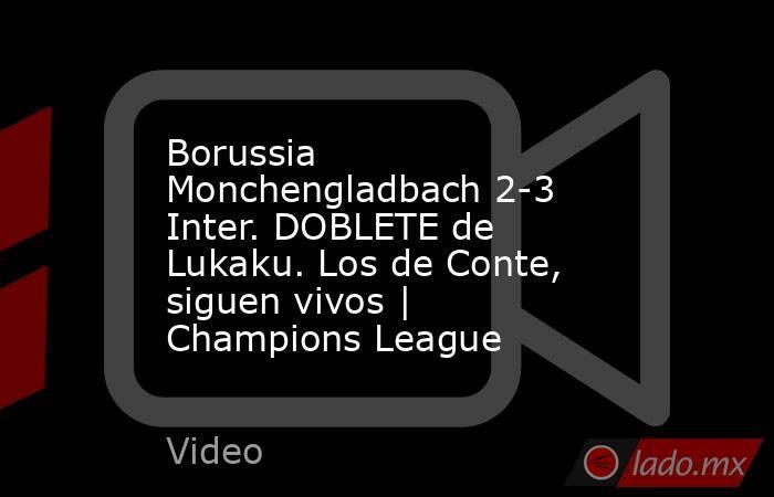 Borussia Monchengladbach 2-3 Inter. DOBLETE de Lukaku. Los de Conte, siguen vivos | Champions League. Noticias en tiempo real