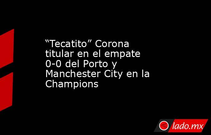 """""""Tecatito"""" Corona titular en el empate 0-0 del Porto y Manchester City en la Champions. Noticias en tiempo real"""