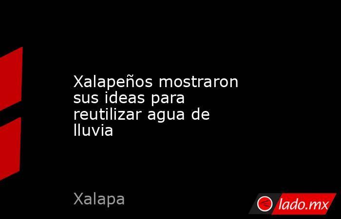 Xalapeños mostraron sus ideas para reutilizar agua de lluvia. Noticias en tiempo real