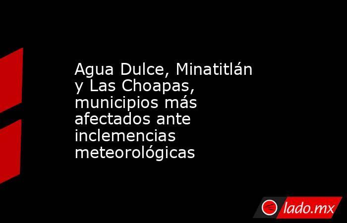 Agua Dulce, Minatitlán y Las Choapas, municipios más afectados ante inclemencias meteorológicas. Noticias en tiempo real