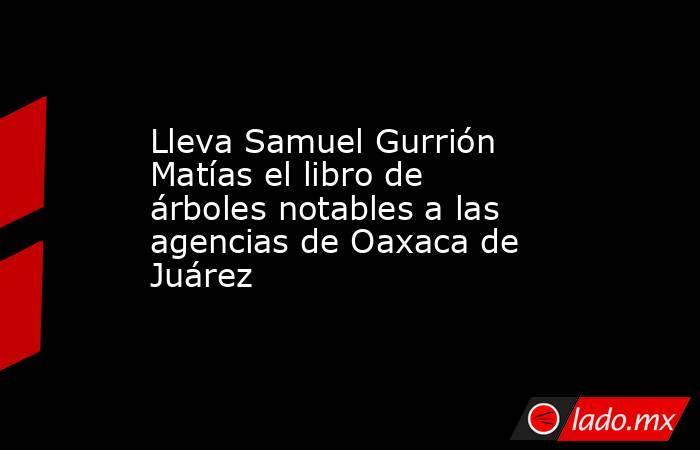 Lleva Samuel Gurrión Matías el libro de árboles notables a las agencias de Oaxaca de Juárez. Noticias en tiempo real