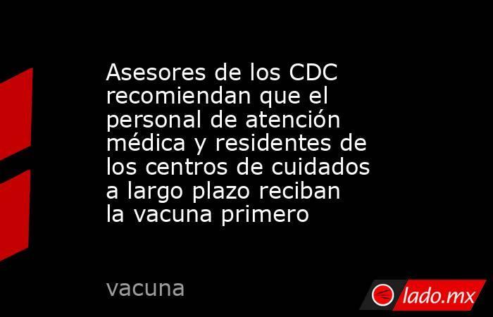 Asesores de los CDC recomiendan que el personal de atención médica y residentes de los centros de cuidados a largo plazo reciban la vacuna primero. Noticias en tiempo real