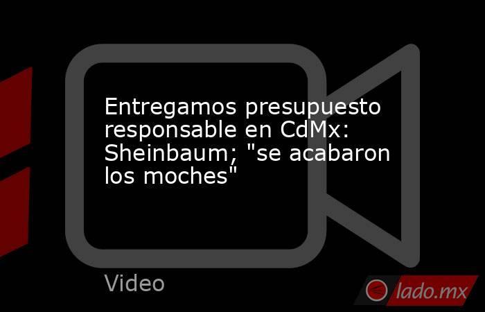 Entregamos presupuesto responsable en CdMx: Sheinbaum;