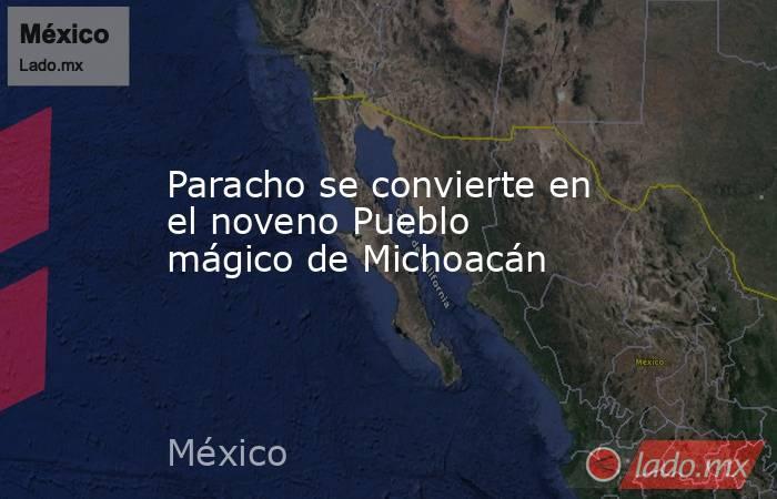 Paracho se convierte en el noveno Pueblo mágico de Michoacán. Noticias en tiempo real